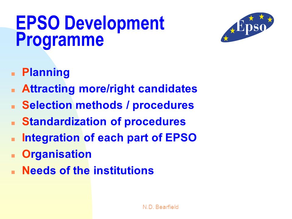 N.D. Bearfield EPSO Development Programme n Planning n Attracting more/right candidates n Selection methods / procedures n Standardization of procedur