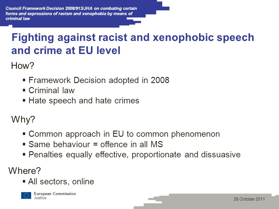 European Commission Justice 26 October 2011 Council Framework Decision 2008/913/JHA on combating certain forms and expressions of racism and xenophobia by means of criminal law Fighting against racist and xenophobic speech and crime at EU level How.