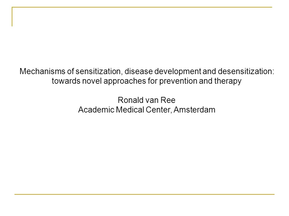 Mechanisms of sensitization, disease development and desensitization: towards novel approaches for prevention and therapy Ronald van Ree Academic Medical Center, Amsterdam