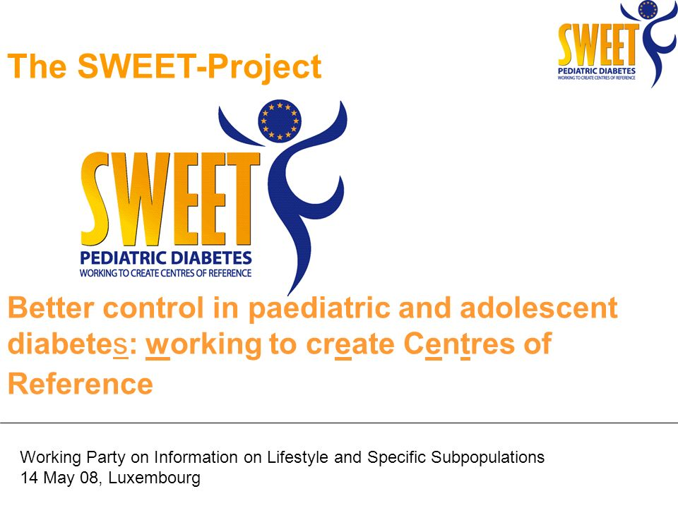 The SWEET-Project Better control in paediatric and adolescent diabetes: working to create Centres of Reference Working Party on Information on Lifestyle and Specific Subpopulations 14 May 08, Luxembourg