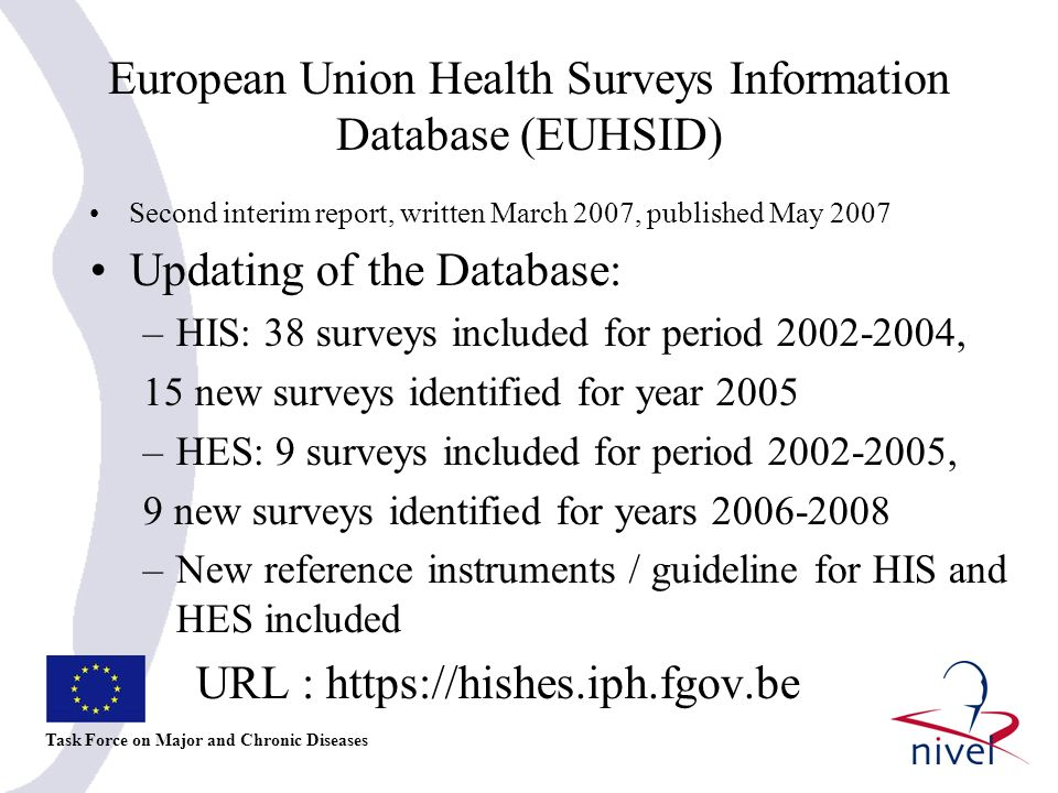 European Union Health Surveys Information Database (EUHSID) II Task Force on Major and Chronic Diseases HIS/HES topic codes: Definitions developed; Comparative analysis between ECHI shortlist, EHIS (Core EU health survey) and topic codes HIS/HES Plans for year 2007: Analysis coverage ECHI in health surveys Revision of topic codes Inclusion 2005 surveys + identification 2006 surveys Proposal for continuation of project including pooling and sharing of EHIS individual national data