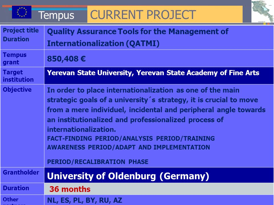 Tempus CURRENT PROJECT Project title Duration Quality Assurance Tools for the Management of Internationalization (QATMI) Tempus grant 850,408 Target institution Yerevan State University, Yerevan State Academy of Fine Arts Objective In order to place internationalization as one of the main strategic goals of a university´s strategy, it is crucial to move from a mere individuel, incidental and peripheral angle towards an institutionalized and professionalized process of internationalization.