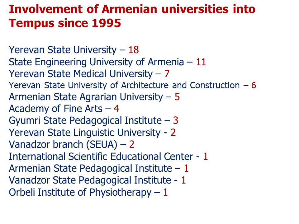 Involvement of Armenian universities into Tempus since 1995 Yerevan State University – 18 State Engineering University of Armenia – 11 Yerevan State Medical University – 7 Yerevan State University of Architecture and Construction – 6 Armenian State Agrarian University – 5 Academy of Fine Arts – 4 Gyumri State Pedagogical Institute – 3 Yerevan State Linguistic University - 2 Vanadzor branch (SEUA) – 2 International Scientific Educational Center - 1 Armenian State Pedagogical Institute – 1 Vanadzor State Pedagogical Institute - 1 Orbeli Institute of Physiotherapy – 1
