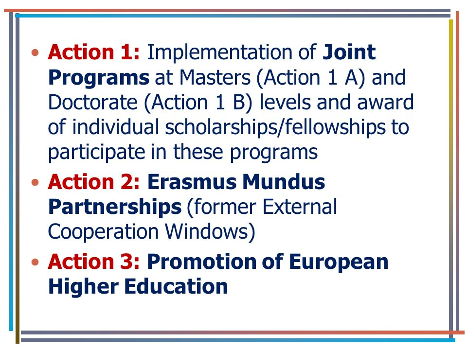 Action 1: Implementation of Joint Programs at Masters (Action 1 A) and Doctorate (Action 1 B) levels and award of individual scholarships/fellowships to participate in these programs Action 2: Erasmus Mundus Partnerships (former External Cooperation Windows) Action 3: Promotion of European Higher Education