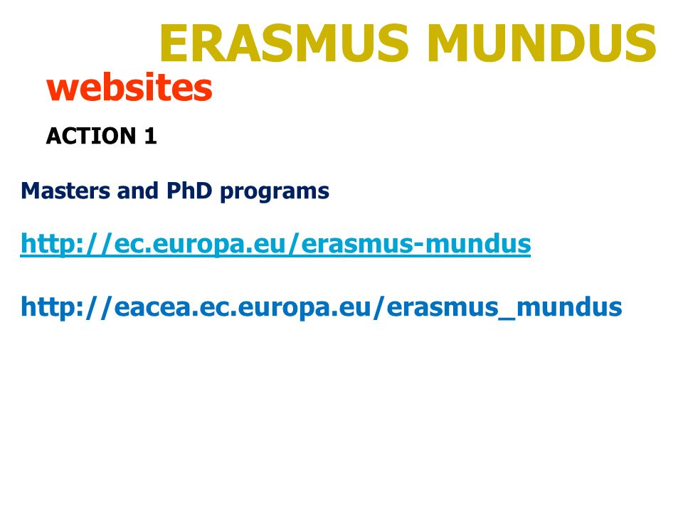 ERASMUS MUNDUS websites ACTION 1 Masters and PhD programs http://ec.europa.eu/erasmus-mundus http://eacea.ec.europa.eu/erasmus_mundus