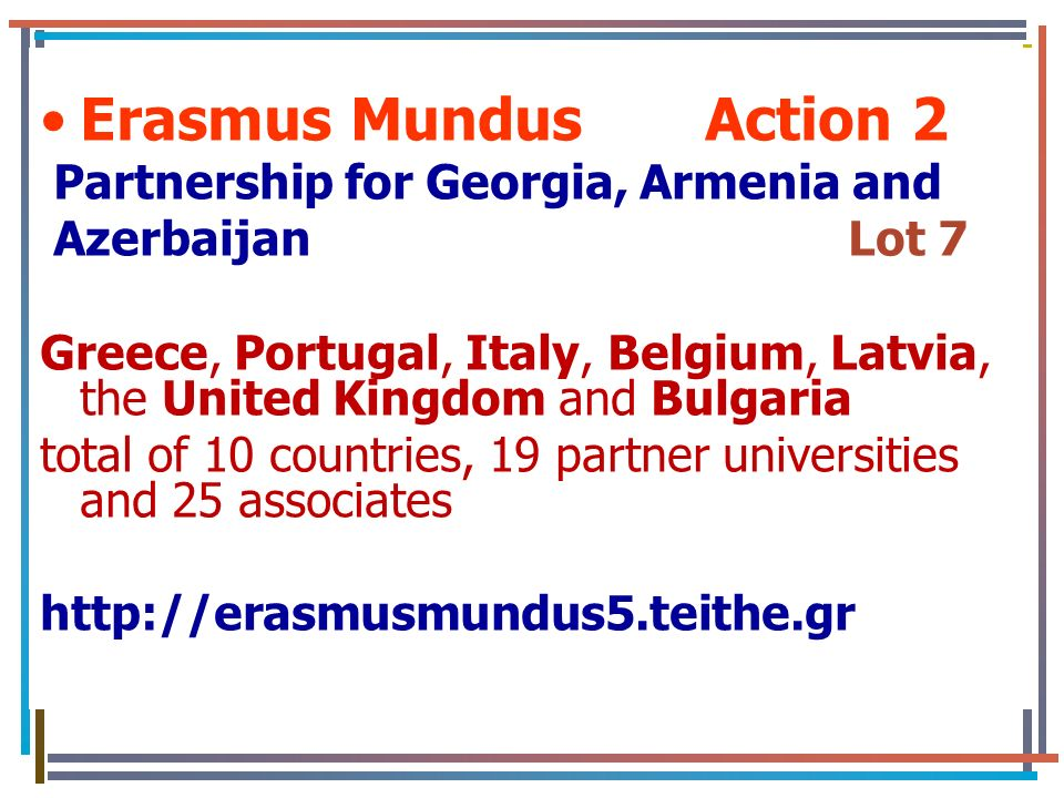 Erasmus Mundus Action 2 Partnership for Georgia, Armenia and Azerbaijan Lot 7 Greece, Portugal, Italy, Belgium, Latvia, the United Kingdom and Bulgaria total of 10 countries, 19 partner universities and 25 associates http://erasmusmundus5.teithe.gr