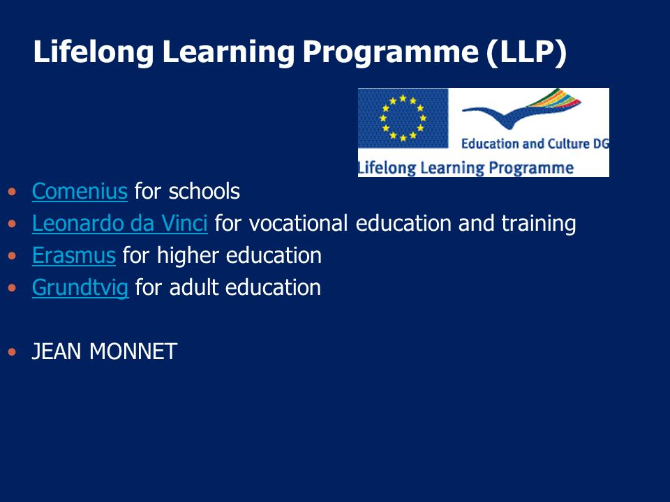 Lifelong Learning Programme (LLP) Comenius for schoolsComenius Leonardo da Vinci for vocational education and training Leonardo da Vinci Erasmus for h