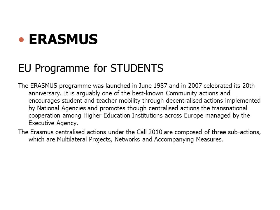 ERASMUS EU Programme for STUDENTS The ERASMUS programme was launched in June 1987 and in 2007 celebrated its 20th anniversary. It is arguably one of t