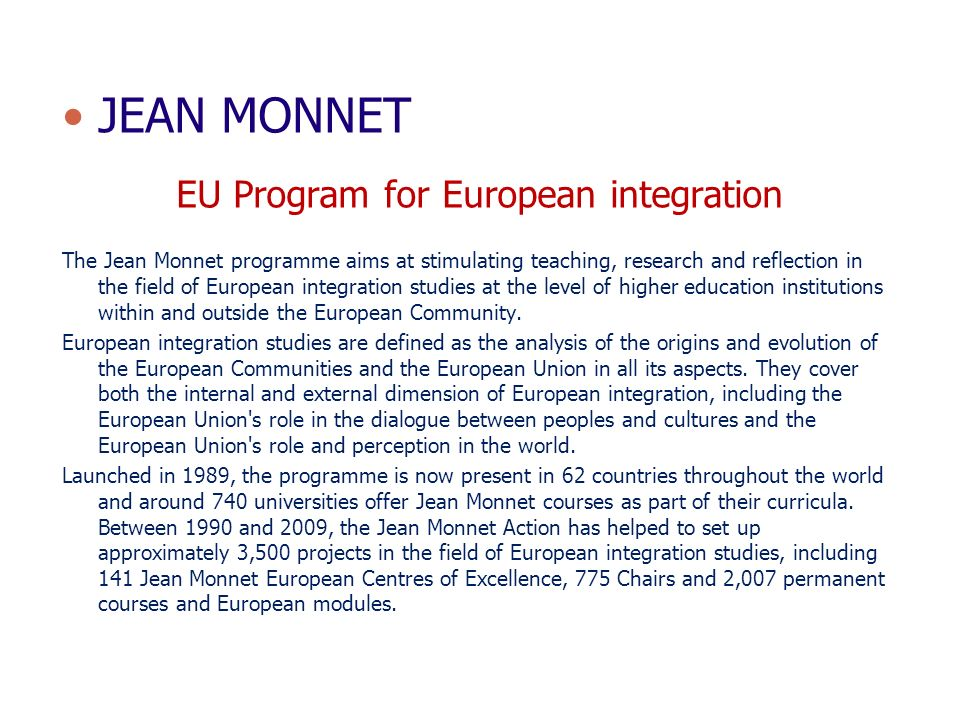 JEAN MONNET EU Program for European integration The Jean Monnet programme aims at stimulating teaching, research and reflection in the field of Europe