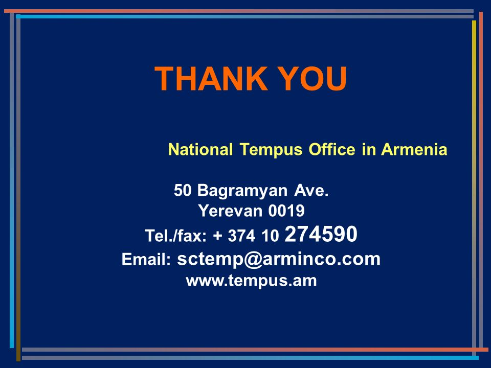 THANK YOU National Tempus Office in Armenia 50 Bagramyan Ave. Yerevan 0019 Tel./fax: + 374 10 274590 Email: sctemp@arminco.com www.tempus.am