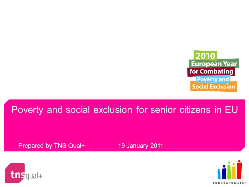 Poverty and social exclusion for senior citizens in EU Prepared by TNS Qual+ 19 January 2011