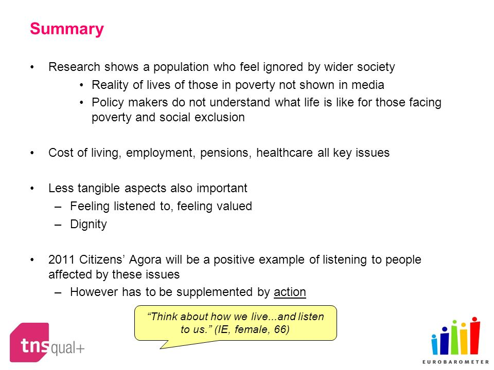 Summary Research shows a population who feel ignored by wider society Reality of lives of those in poverty not shown in media Policy makers do not understand what life is like for those facing poverty and social exclusion Cost of living, employment, pensions, healthcare all key issues Less tangible aspects also important –Feeling listened to, feeling valued –Dignity 2011 Citizens Agora will be a positive example of listening to people affected by these issues –However has to be supplemented by action Think about how we live...and listen to us.