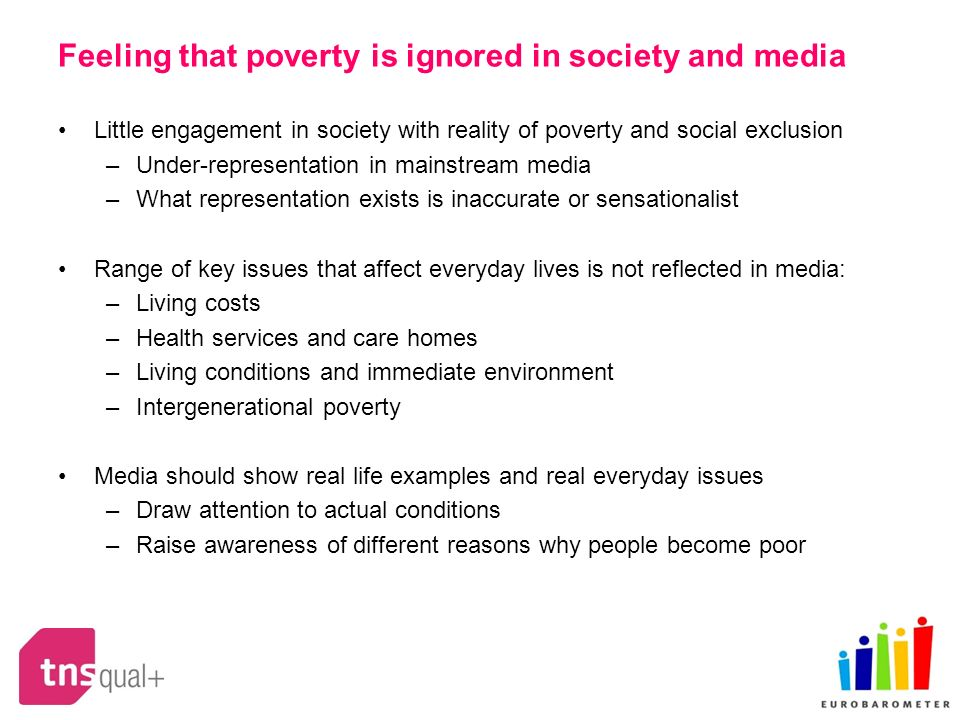 Feeling that poverty is ignored in society and media Little engagement in society with reality of poverty and social exclusion –Under-representation in mainstream media –What representation exists is inaccurate or sensationalist Range of key issues that affect everyday lives is not reflected in media: –Living costs –Health services and care homes –Living conditions and immediate environment –Intergenerational poverty Media should show real life examples and real everyday issues –Draw attention to actual conditions –Raise awareness of different reasons why people become poor
