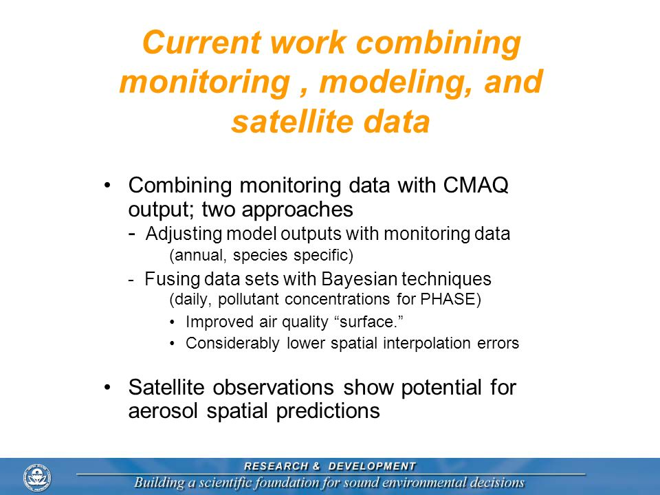 Current work combining monitoring, modeling, and satellite data Combining monitoring data with CMAQ output; two approaches - Adjusting model outputs w