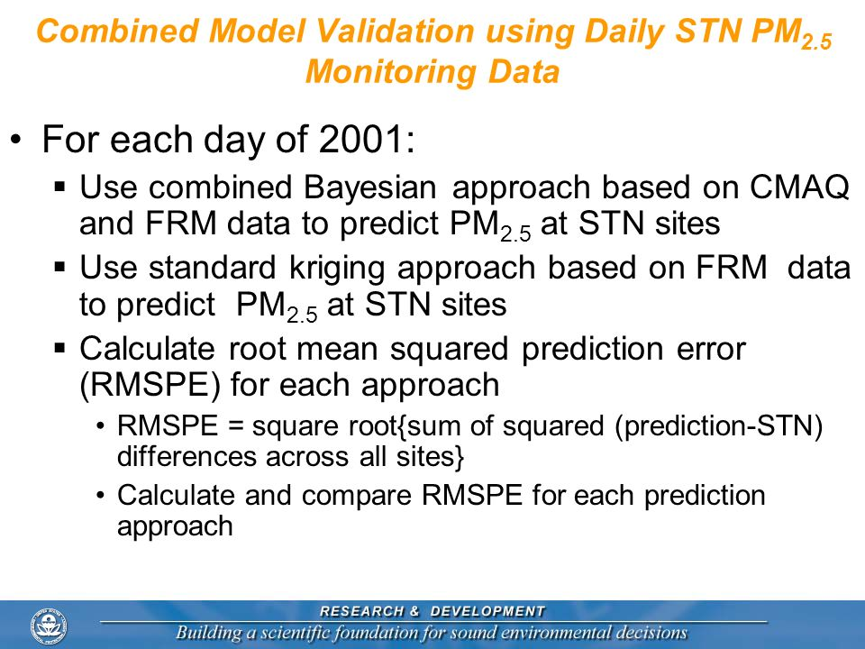 Combined Model Validation using Daily STN PM 2.5 Monitoring Data For each day of 2001: Use combined Bayesian approach based on CMAQ and FRM data to pr