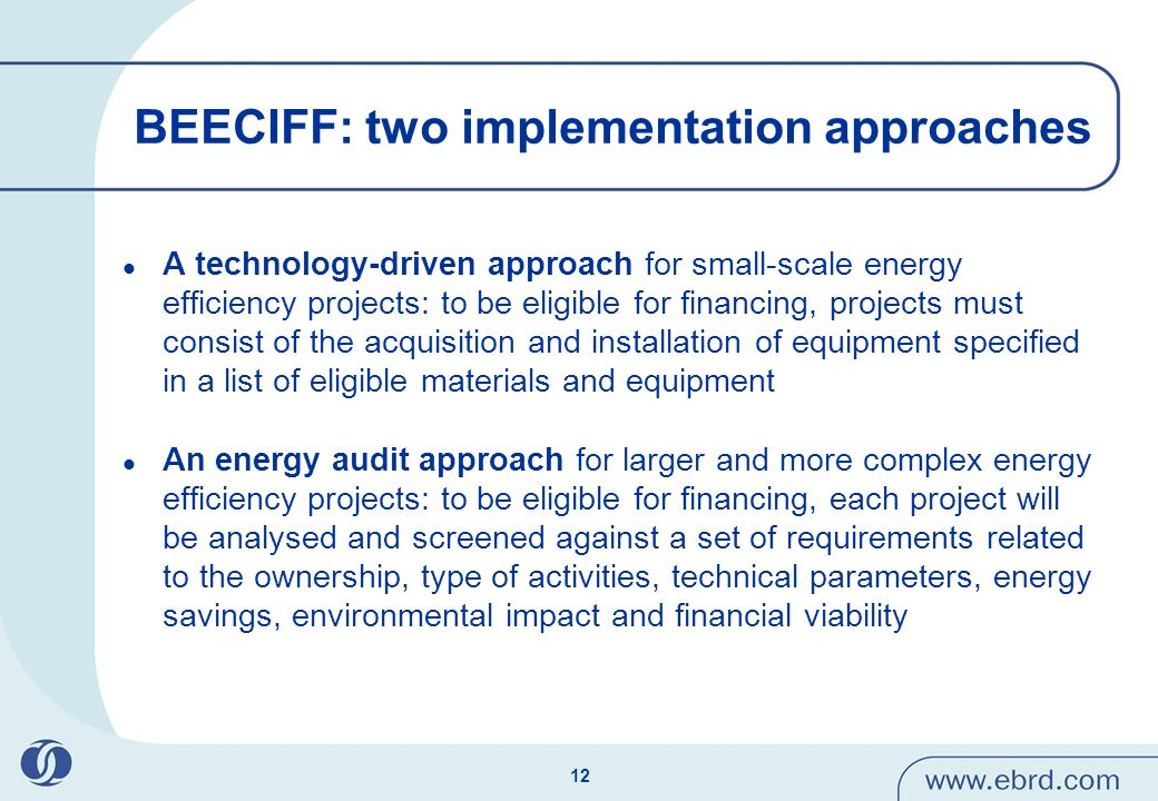 12 BEECIFF: two implementation approaches A technology-driven approach for small-scale energy efficiency projects: to be eligible for financing, projects must consist of the acquisition and installation of equipment specified in a list of eligible materials and equipment An energy audit approach for larger and more complex energy efficiency projects: to be eligible for financing, each project will be analysed and screened against a set of requirements related to the ownership, type of activities, technical parameters, energy savings, environmental impact and financial viability