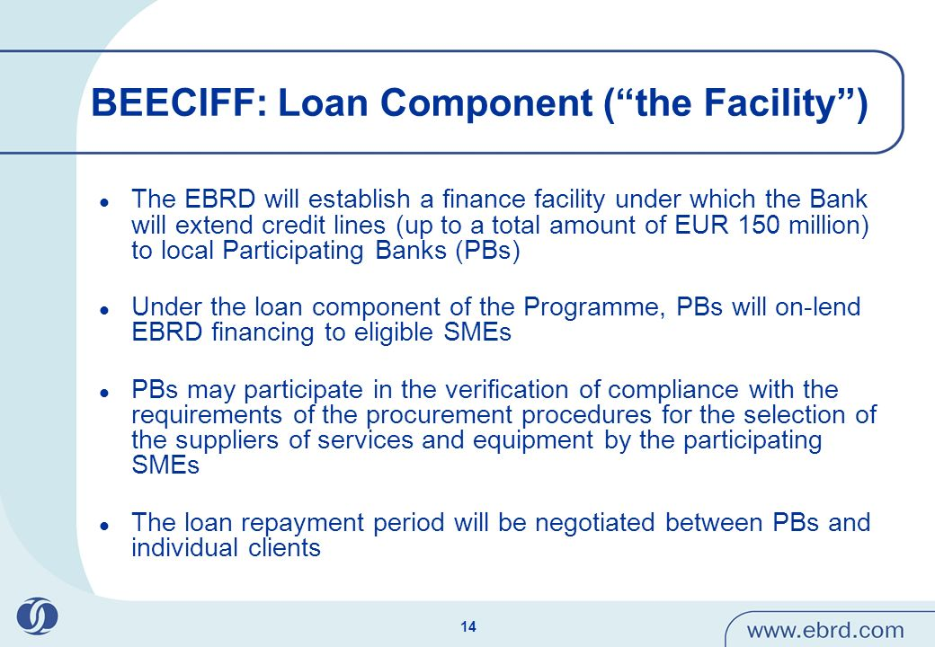 14 BEECIFF: Loan Component (the Facility) The EBRD will establish a finance facility under which the Bank will extend credit lines (up to a total amount of EUR 150 million) to local Participating Banks (PBs) Under the loan component of the Programme, PBs will on-lend EBRD financing to eligible SMEs PBs may participate in the verification of compliance with the requirements of the procurement procedures for the selection of the suppliers of services and equipment by the participating SMEs The loan repayment period will be negotiated between PBs and individual clients