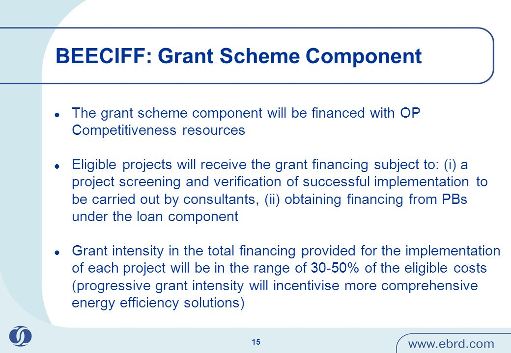 15 BEECIFF: Grant Scheme Component The grant scheme component will be financed with OP Competitiveness resources Eligible projects will receive the grant financing subject to: (i) a project screening and verification of successful implementation to be carried out by consultants, (ii) obtaining financing from PBs under the loan component Grant intensity in the total financing provided for the implementation of each project will be in the range of 30-50% of the eligible costs (progressive grant intensity will incentivise more comprehensive energy efficiency solutions)