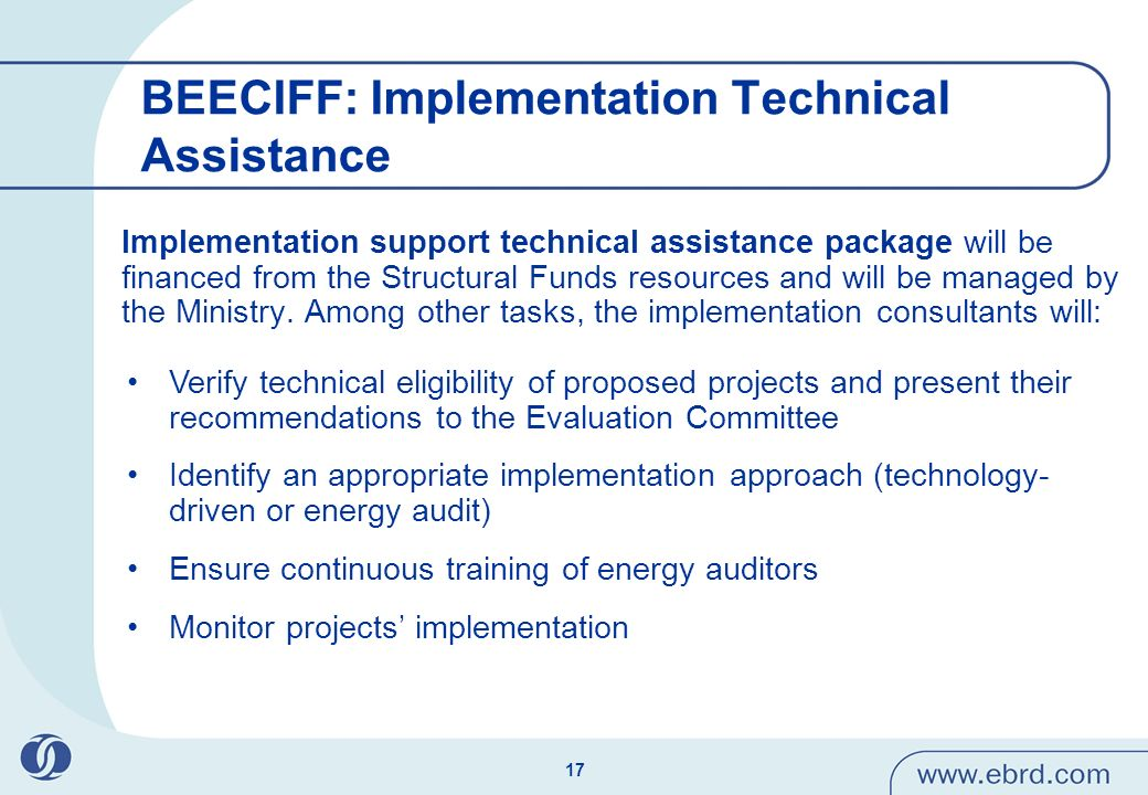 18 BEECIFF: the Project Cicle Energy Auditors SME (application form) Contracting Authority (grant agreement) Project Assistant (Technical Eligibility Confirmation Document) Participating Bank (Financial Eligibility Confirmation Document) Participating Bank (loan agreement) Verification Assistant (Completion Verification Certificate) Contracting Authority (Grant Disbursement) Implementation phase