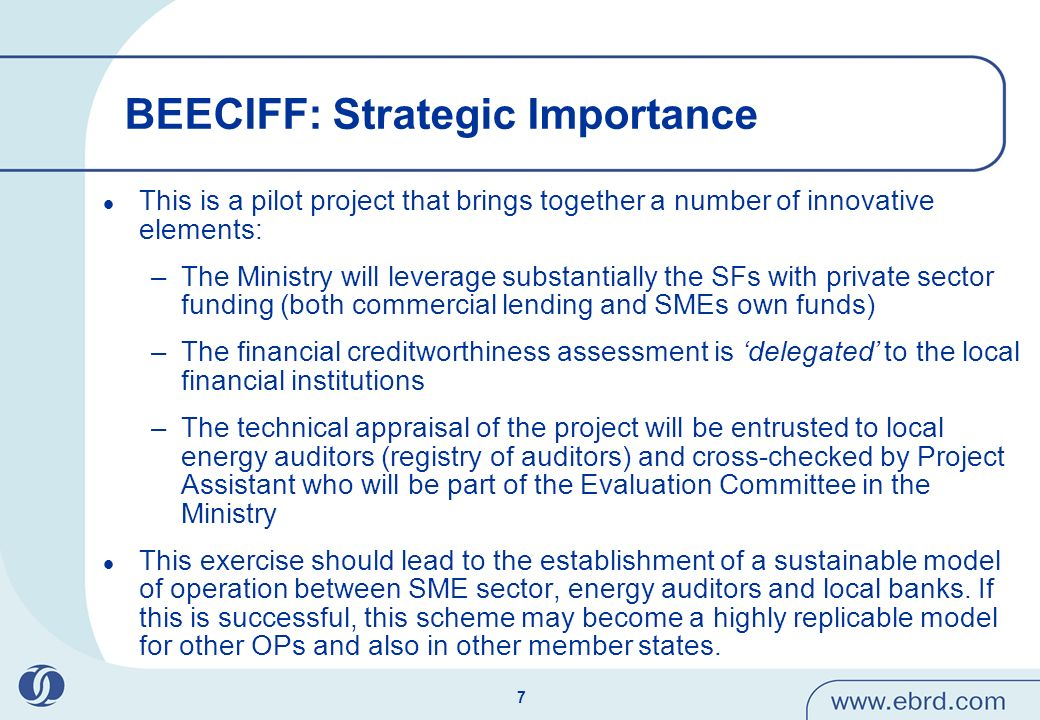 7 BEECIFF: Strategic Importance This is a pilot project that brings together a number of innovative elements: –The Ministry will leverage substantially the SFs with private sector funding (both commercial lending and SMEs own funds) –The financial creditworthiness assessment is delegated to the local financial institutions –The technical appraisal of the project will be entrusted to local energy auditors (registry of auditors) and cross-checked by Project Assistant who will be part of the Evaluation Committee in the Ministry This exercise should lead to the establishment of a sustainable model of operation between SME sector, energy auditors and local banks.