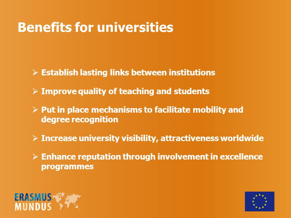 Benefits for universities Establish lasting links between institutions Improve quality of teaching and students Put in place mechanisms to facilitate