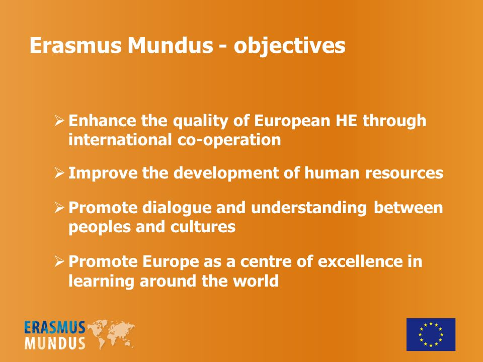 Erasmus Mundus - objectives Enhance the quality of European HE through international co-operation Improve the development of human resources Promote d