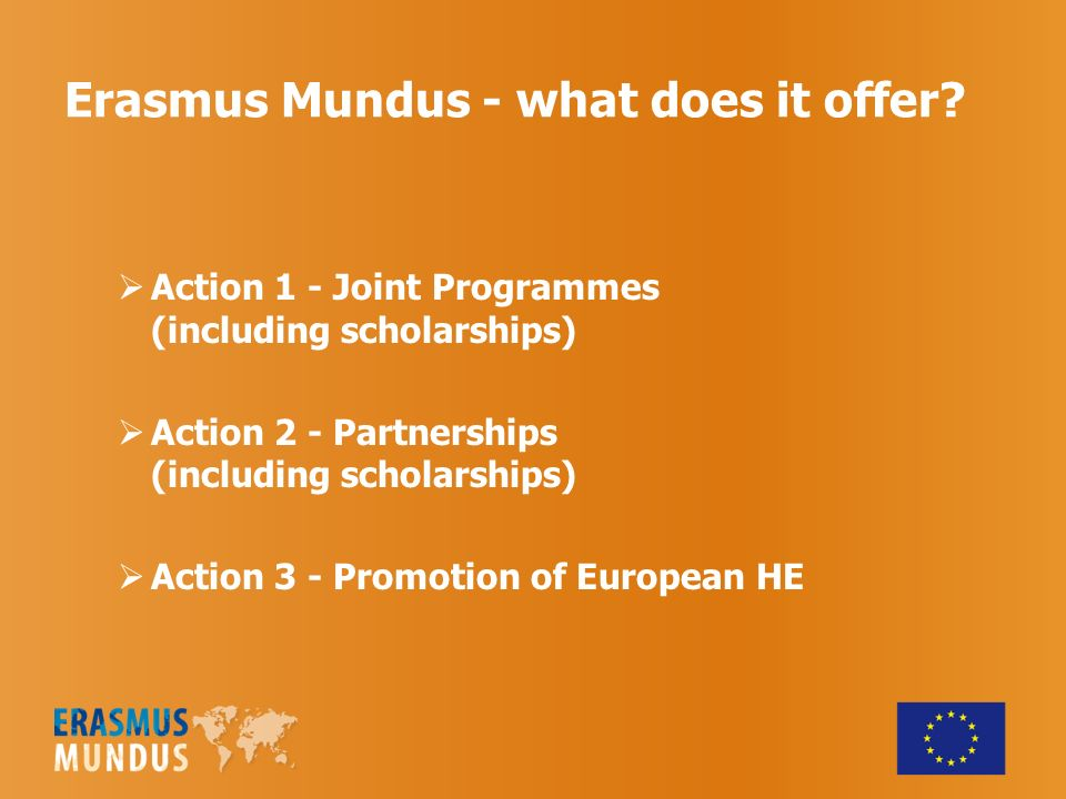 Erasmus Mundus - what does it offer? Action 1 - Joint Programmes (including scholarships) Action 2 - Partnerships (including scholarships) Action 3 -
