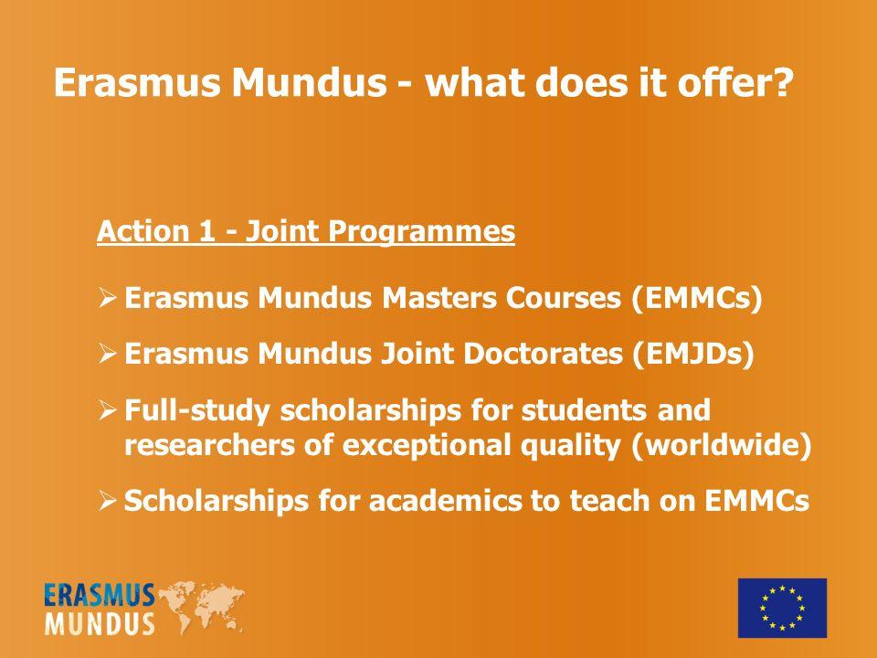 Erasmus Mundus - what does it offer? Action 1 - Joint Programmes Erasmus Mundus Masters Courses (EMMCs) Erasmus Mundus Joint Doctorates (EMJDs) Full-s