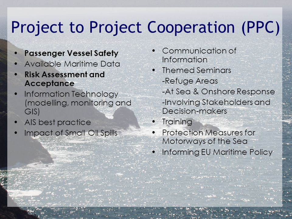 Project to Project Cooperation (PPC) Passenger Vessel Safety Available Maritime Data Risk Assessment and Acceptance Information Technology (modelling, monitoring and GIS) AIS best practice Impact of Small Oil Spills Communication of Information Themed Seminars -Refuge Areas -At Sea & Onshore Response -Involving Stakeholders and Decision-makers Training Protection Measures for Motorways of the Sea Informing EU Maritime Policy