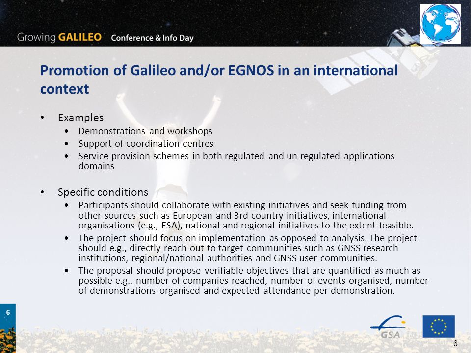 7 7 EGNOS service extension Examples EGNOS demonstrations specific CBAs RIMS implementation service provision schemes in both regulated and un-regulated applications domains Specific conditions The project should focus on implementation as opposed to analysis.