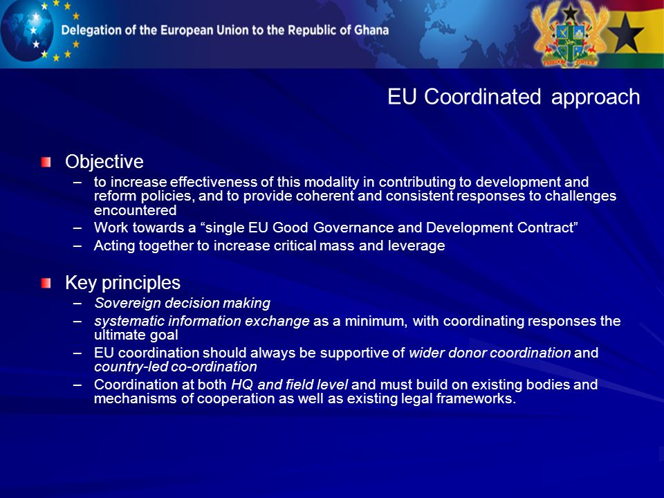 Objective – –to increase effectiveness of this modality in contributing to development and reform policies, and to provide coherent and consistent responses to challenges encountered – –Work towards a single EU Good Governance and Development Contract – –Acting together to increase critical mass and leverage Key principles – –Sovereign decision making – –systematic information exchange as a minimum, with coordinating responses the ultimate goal – –EU coordination should always be supportive of wider donor coordination and country-led co-ordination – –Coordination at both HQ and field level and must build on existing bodies and mechanisms of cooperation as well as existing legal frameworks.