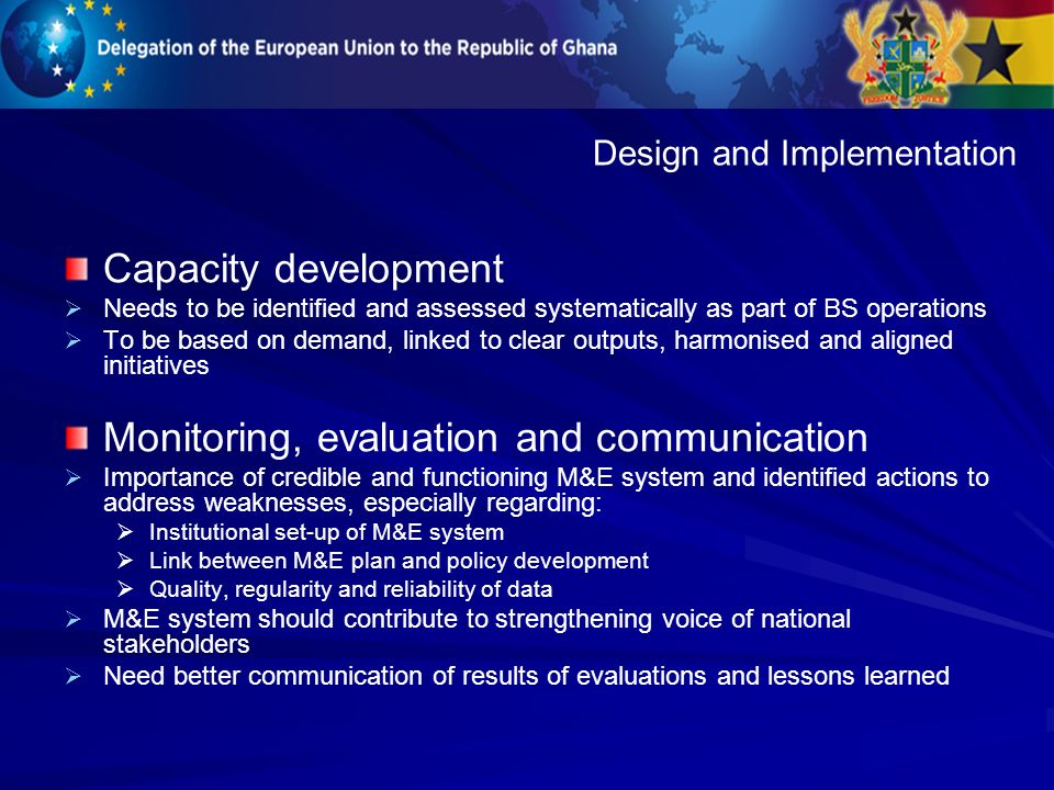 Capacity development Needs to be identified and assessed systematically as part of BS operations To be based on demand, linked to clear outputs, harmonised and aligned initiatives Monitoring, evaluation and communication Importance of credible and functioning M&E system and identified actions to address weaknesses, especially regarding: Institutional set-up of M&E system Link between M&E plan and policy development Quality, regularity and reliability of data M&E system should contribute to strengthening voice of national stakeholders Need better communication of results of evaluations and lessons learned Design and Implementation