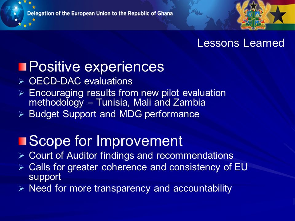 Positive experiences OECD-DAC evaluations Encouraging results from new pilot evaluation methodology – Tunisia, Mali and Zambia Budget Support and MDG performance Scope for Improvement Court of Auditor findings and recommendations Calls for greater coherence and consistency of EU support Need for more transparency and accountability Lessons Learned