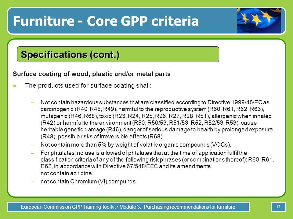 European Commission GPP Training Toolkit Module 3: Purchasing recommendations for furniture 11 Surface coating of wood, plastic and/or metal parts The products used for surface coating shall: –Not contain hazardous substances that are classified according to Directive 1999/45/EC as carcinogenic (R40, R45, R49), harmful to the reproductive system (R60, R61, R62, R63), mutagenic (R46, R68), toxic (R23, R24, R25, R26, R27, R28, R51), allergenic when inhaled (R42) or harmful to the environment (R50, R50/53, R51/53, R52, R52/53, R53), cause heritable genetic damage (R46), danger of serious damage to health by prolonged exposure (R48), possible risks of irreversible effects (R68).
