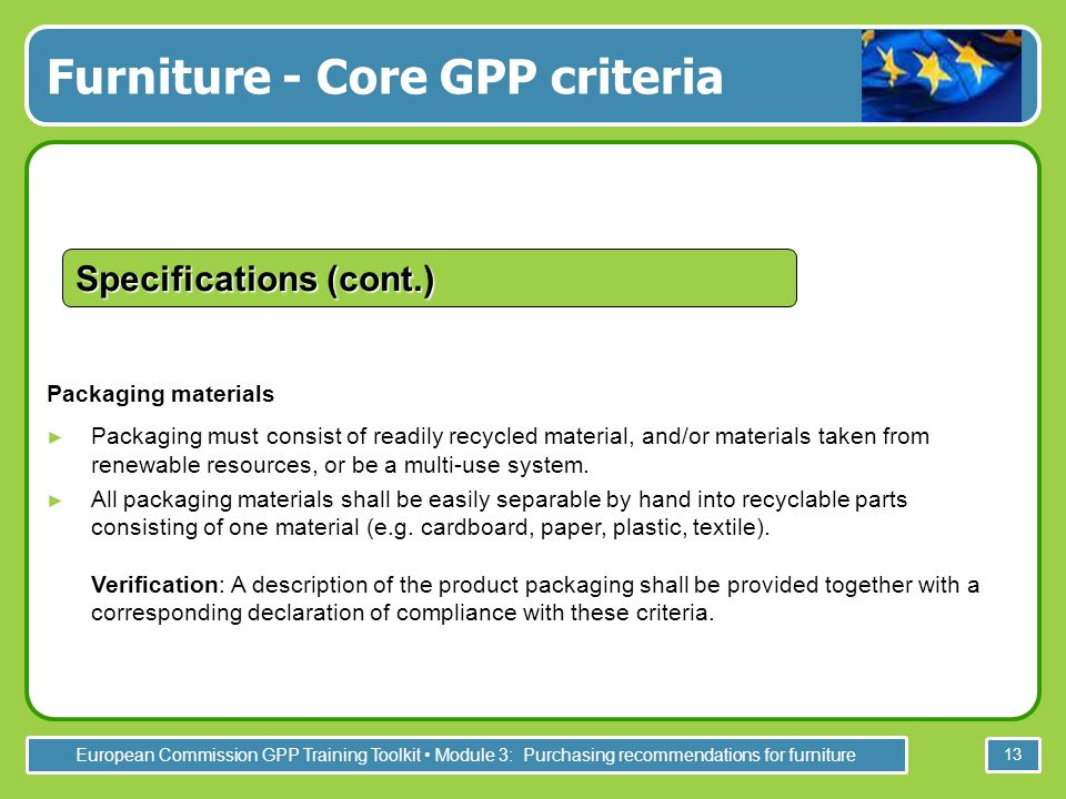 European Commission GPP Training Toolkit Module 3: Purchasing recommendations for furniture 13 Packaging materials Packaging must consist of readily r