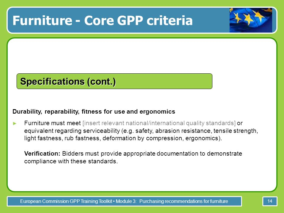 European Commission GPP Training Toolkit Module 3: Purchasing recommendations for furniture 14 Durability, reparability, fitness for use and ergonomics Furniture must meet [insert relevant national/international quality standards] or equivalent regarding serviceability (e.g.
