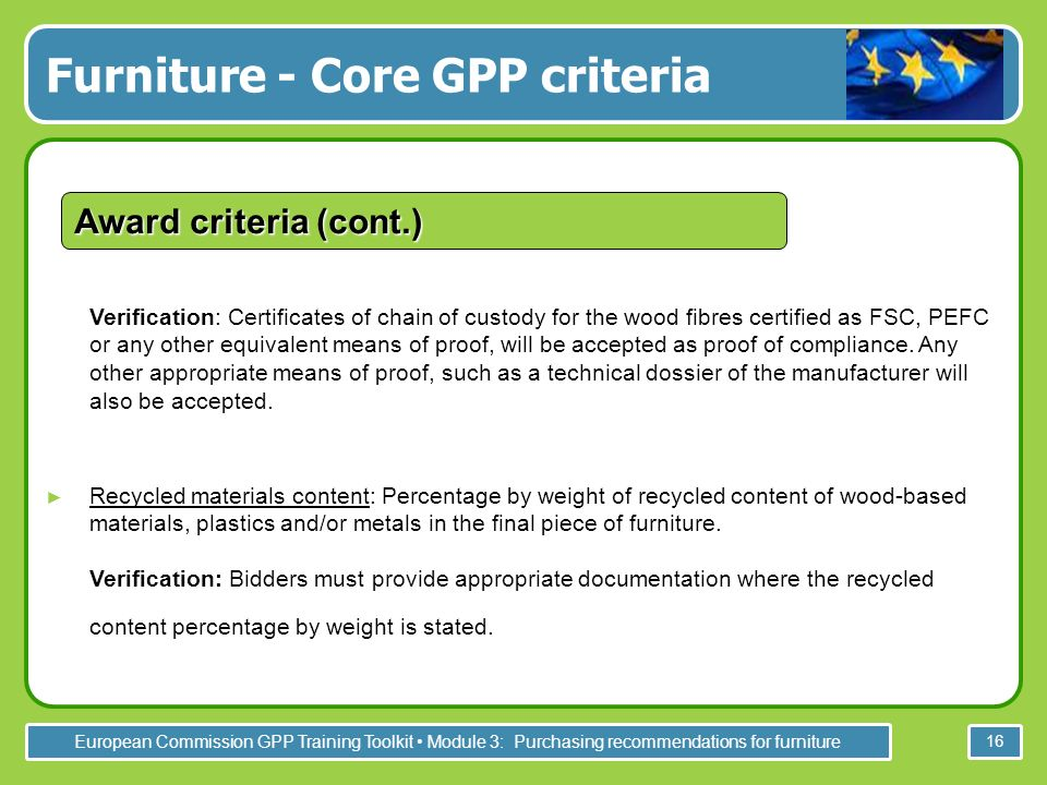 European Commission GPP Training Toolkit Module 3: Purchasing recommendations for furniture 16 Verification: Certificates of chain of custody for the wood fibres certified as FSC, PEFC or any other equivalent means of proof, will be accepted as proof of compliance.