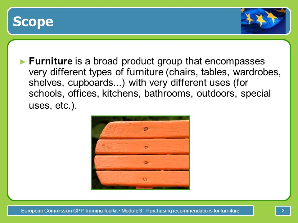 European Commission GPP Training Toolkit Module 3: Purchasing recommendations for furniture 2 Scope Furniture is a broad product group that encompasses very different types of furniture (chairs, tables, wardrobes, shelves, cupboards...) with very different uses (for schools, offices, kitchens, bathrooms, outdoors, special uses, etc.).