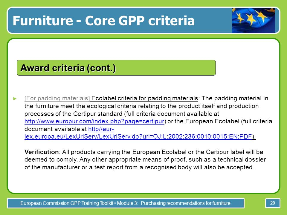 European Commission GPP Training Toolkit Module 3: Purchasing recommendations for furniture 20 [For padding materials] Ecolabel criteria for padding materials: The padding material in the furniture meet the ecological criteria relating to the product itself and production processes of the Certipur standard (full criteria document available at http://www.europur.com/index.php page=certipur) or the European Ecolabel (full criteria document available at http//eur- lex.europa.eu/LexUriServ/LexUriServ.do uri=OJ:L:2002:236:0010:0015:EN:PDF).
