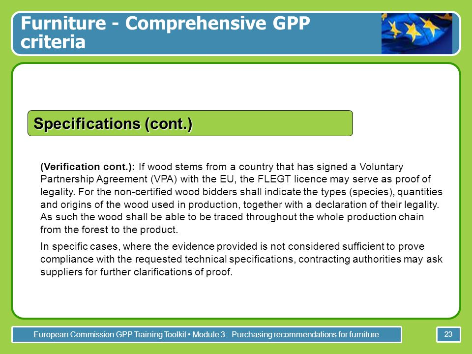 European Commission GPP Training Toolkit Module 3: Purchasing recommendations for furniture 23 (Verification cont.): If wood stems from a country that has signed a Voluntary Partnership Agreement (VPA) with the EU, the FLEGT licence may serve as proof of legality.