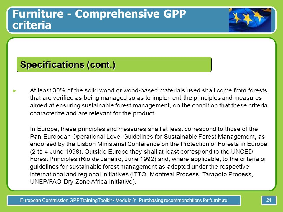 European Commission GPP Training Toolkit Module 3: Purchasing recommendations for furniture 24 At least 30% of the solid wood or wood-based materials used shall come from forests that are verified as being managed so as to implement the principles and measures aimed at ensuring sustainable forest management, on the condition that these criteria characterize and are relevant for the product.