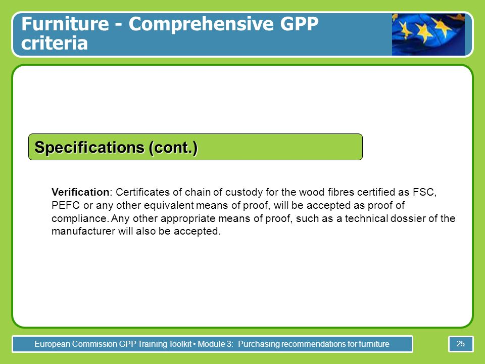 European Commission GPP Training Toolkit Module 3: Purchasing recommendations for furniture 25 Verification: Certificates of chain of custody for the wood fibres certified as FSC, PEFC or any other equivalent means of proof, will be accepted as proof of compliance.