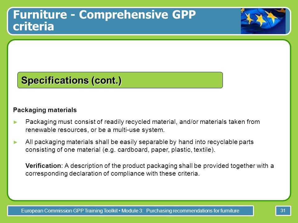 European Commission GPP Training Toolkit Module 3: Purchasing recommendations for furniture 31 Packaging materials Packaging must consist of readily recycled material, and/or materials taken from renewable resources, or be a multi-use system.