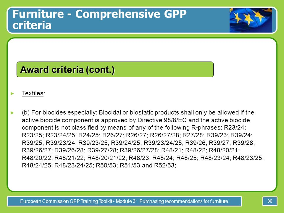 European Commission GPP Training Toolkit Module 3: Purchasing recommendations for furniture 36 Textiles: (b) For biocides especially: Biocidal or biostatic products shall only be allowed if the active biocide component is approved by Directive 98/8/EC and the active biocide component is not classified by means of any of the following R-phrases: R23/24; R23/25; R23/24/25; R24/25; R26/27; R26/27; R26/27/28; R27/28; R39/23; R39/24; R39/25; R39/23/24; R39/23/25; R39/24/25; R39/23/24/25; R39/26; R39/27; R39/28; R39/26/27; R39/26/28; R39/27/28; R39/26/27/28; R48/21; R48/22; R48/20/21; R48/20/22; R48/21/22; R48/20/21/22; R48/23; R48/24; R48/25; R48/23/24; R48/23/25; R48/24/25; R48/23/24/25; R50/53; R51/53 and R52/53; Award criteria (cont.) Furniture - Comprehensive GPP criteria