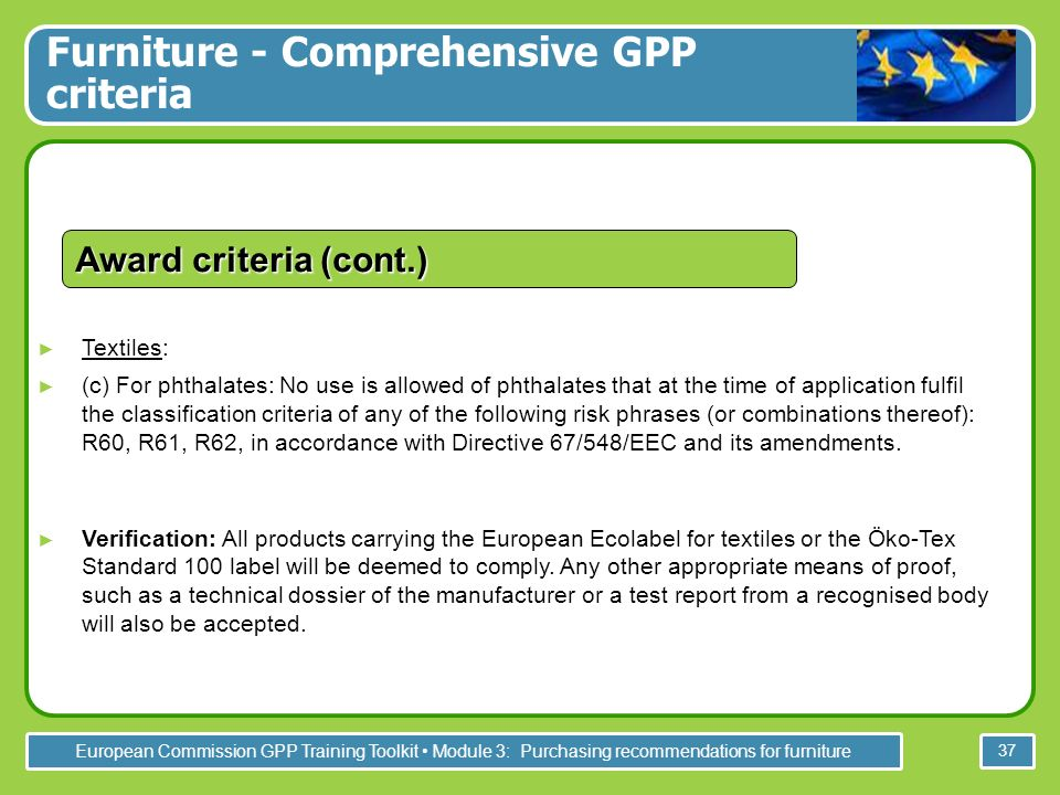 European Commission GPP Training Toolkit Module 3: Purchasing recommendations for furniture 37 Textiles: (c) For phthalates: No use is allowed of phthalates that at the time of application fulfil the classification criteria of any of the following risk phrases (or combinations thereof): R60, R61, R62, in accordance with Directive 67/548/EEC and its amendments.