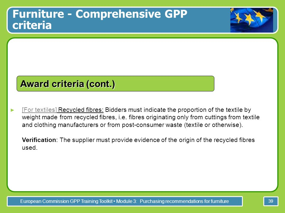 European Commission GPP Training Toolkit Module 3: Purchasing recommendations for furniture 39 [For textiles] Recycled fibres: Bidders must indicate t