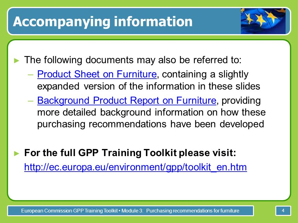 European Commission GPP Training Toolkit Module 3: Purchasing recommendations for furniture 4 Accompanying information The following documents may also be referred to: –Product Sheet on Furniture, containing a slightly expanded version of the information in these slidesProduct Sheet on Furniture –Background Product Report on Furniture, providing more detailed background information on how these purchasing recommendations have been developedBackground Product Report on Furniture For the full GPP Training Toolkit please visit: http://ec.europa.eu/environment/gpp/toolkit_en.htm