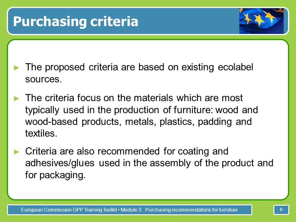 European Commission GPP Training Toolkit Module 3: Purchasing recommendations for furniture 6 Purchasing criteria The proposed criteria are based on existing ecolabel sources.