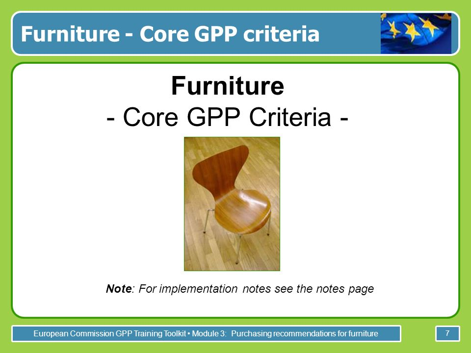 European Commission GPP Training Toolkit Module 3: Purchasing recommendations for furniture 7 Furniture - Core GPP criteria Furniture - Core GPP Criteria - Note: For implementation notes see the notes page