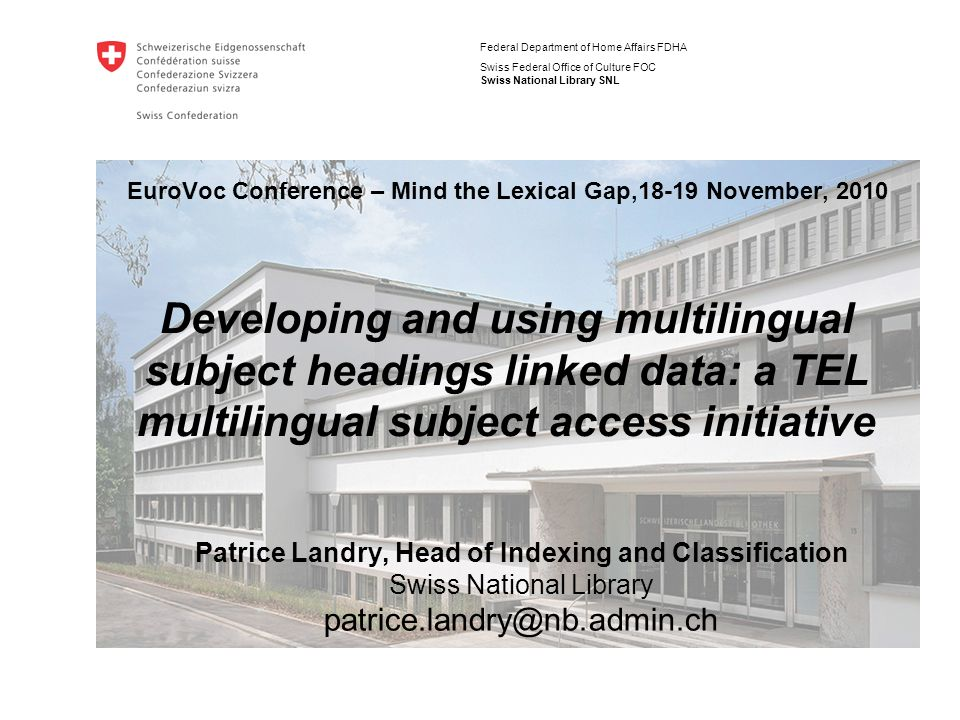 Federal Department of Home Affairs FDHA Swiss Federal Office of Culture FOC Swiss National Library SNL EuroVoc Conference – Mind the Lexical Gap,18-19 November, 2010 Patrice Landry, Head of Indexing and Classification Swiss National Library Developing and using multilingual subject headings linked data: a TEL multilingual subject access initiative